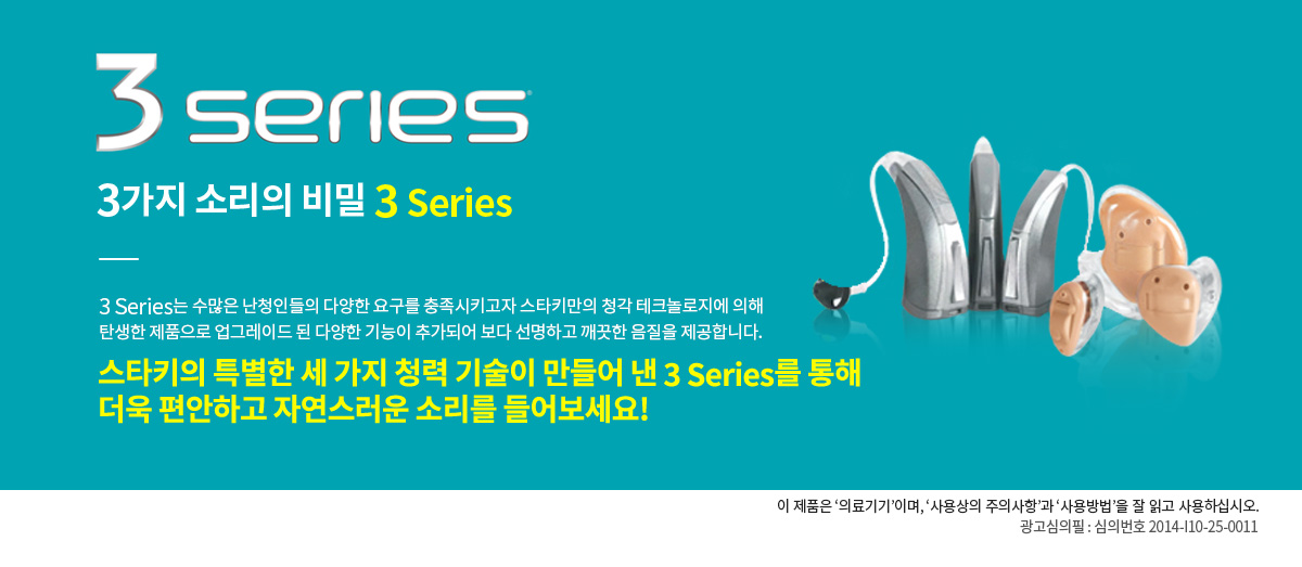 3series 3가지 소리의 비밀 3Series                  3 Series는 수많은 난청인들의 다양한 요구를 충족시키고자 스타키만의 청각 테크놀로지에 의해 탄생한 제품으로 업그레이드 된 다양한 기능이 추가되어 보다 선명하고 깨끗한 음질을 제공합니다.                 스타키의 특별한 세 가지 청력 기술이 만들어 낸 3 Series를 통해 더욱 편안하고 자연스러운 소리를 들어보세요!                 이 제품은 '의료기기'이며, '사용상의 주의사항'과 '사용방법'을 잘 읽고 사용하십시오.                 광고심의필 : 심의번호 2014-I10-25-0011